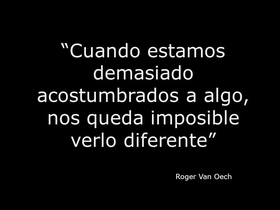 Cuando estamos demasiado acostumbrados a algo, nos queda imposible verlo diferente Roger Van Oech