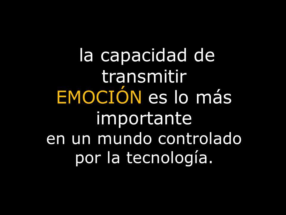 la capacidad de transmitir EMOCIÓN es lo más importante en un mundo controlado por la tecnología.