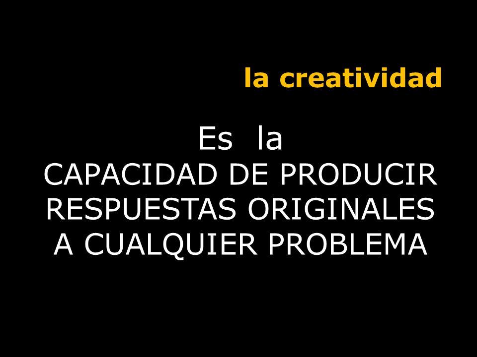 Es la CAPACIDAD DE PRODUCIR RESPUESTAS ORIGINALES A CUALQUIER PROBLEMA la creatividad