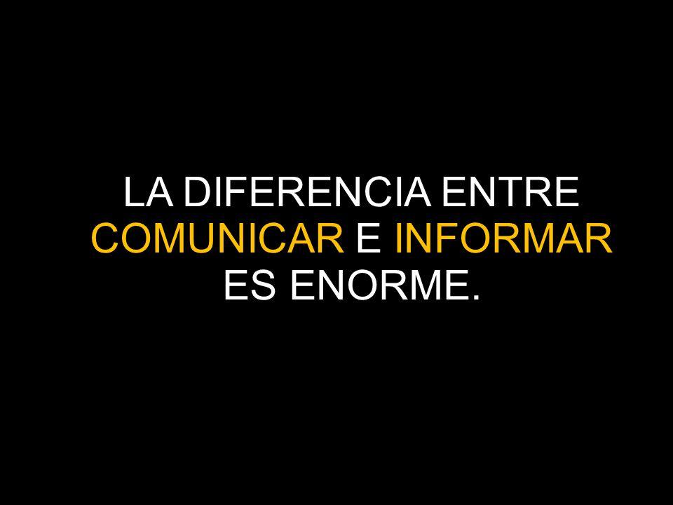 LA DIFERENCIA ENTRE COMUNICAR E INFORMAR ES ENORME.