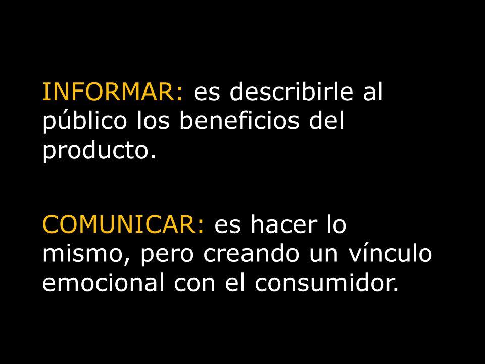 INFORMAR: es describirle al público los beneficios del producto. COMUNICAR: es hacer lo mismo, pero creando un vínculo emocional con el consumidor.