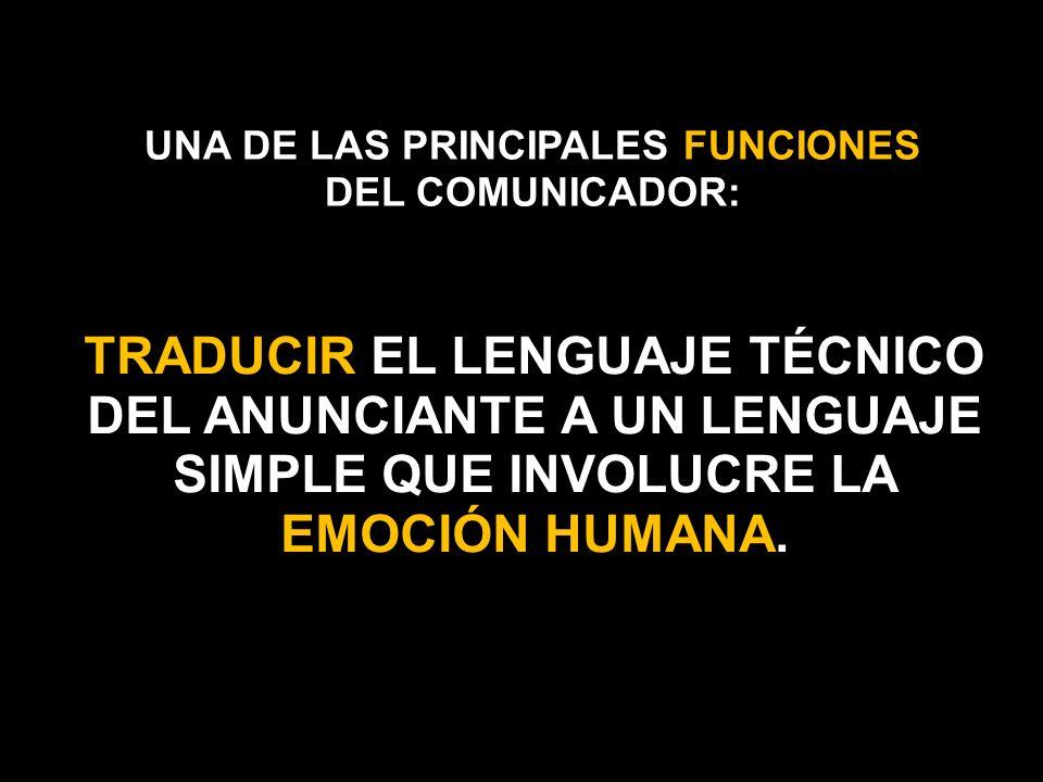 UNA DE LAS PRINCIPALES FUNCIONES DEL COMUNICADOR: TRADUCIR EL LENGUAJE TÉCNICO DEL ANUNCIANTE A UN LENGUAJE SIMPLE QUE INVOLUCRE LA EMOCIÓN HUMANA.