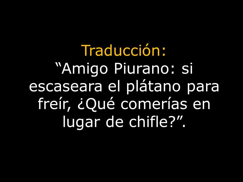 Traducción: Amigo Piurano: si escaseara el plátano para freír, ¿Qué comerías en lugar de chifle?.