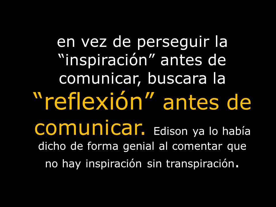 en vez de perseguir la inspiración antes de comunicar, buscara la reflexión antes de comunicar. Edison ya lo había dicho de forma genial al comentar q