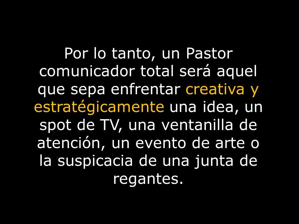 Por lo tanto, un Pastor comunicador total será aquel que sepa enfrentar creativa y estratégicamente una idea, un spot de TV, una ventanilla de atenció