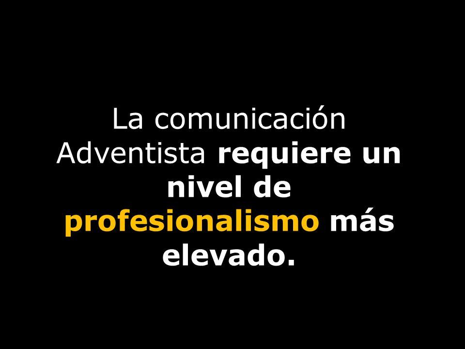 La comunicación Adventista requiere un nivel de profesionalismo más elevado.