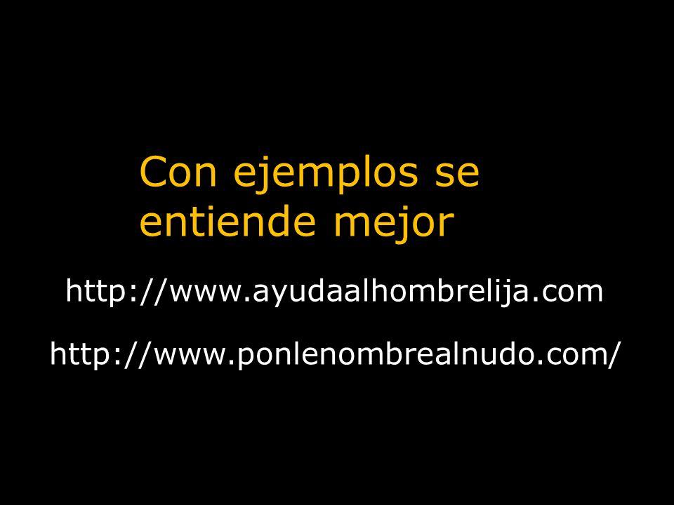 http://www.ayudaalhombrelija.com Con ejemplos se entiende mejor http://www.ponlenombrealnudo.com/