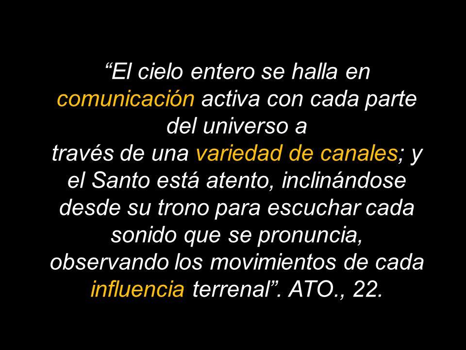 El cielo entero se halla en comunicación activa con cada parte del universo a través de una variedad de canales; y el Santo está atento, inclinándose