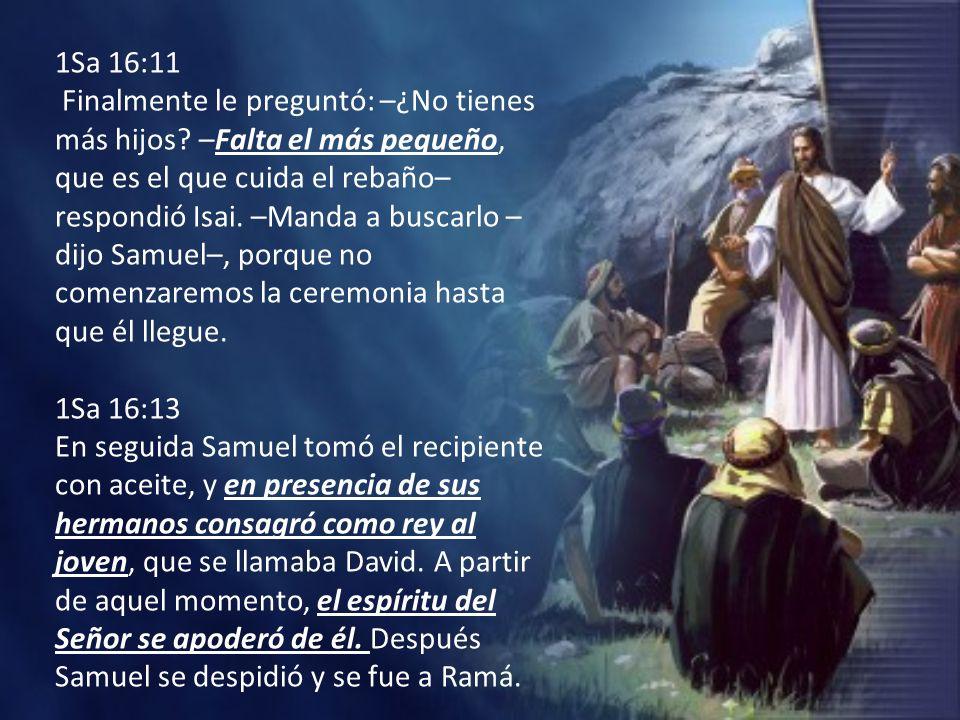 1Sa 16:11 Finalmente le preguntó: –¿No tienes más hijos? –Falta el más pequeño, que es el que cuida el rebaño– respondió Isai. –Manda a buscarlo – dij