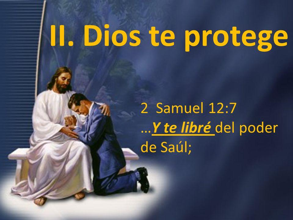 2 Samuel 12:7 …Y te libré del poder de Saúl; II. Dios te protege