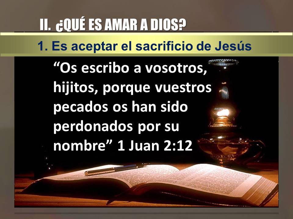 II. ¿QUÉ ES AMAR A DIOS? Os escribo a vosotros, hijitos, porque vuestros pecados os han sido perdonados por su nombre 1 Juan 2:12 1. Es aceptar el sac