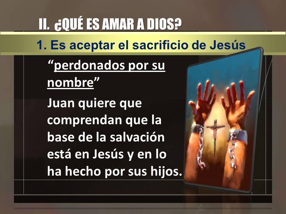 II. ¿QUÉ ES AMAR A DIOS? perdonados por su nombreperdonados por su nombre Juan quiere que comprendan que la base de la salvación está en Jesús y en lo