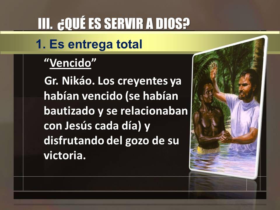 III. ¿QUÉ ES SERVIR A DIOS? VencidoVencido Gr. Nikáo. Los creyentes ya habían vencido (se habían bautizado y se relacionaban con Jesús cada día) y dis