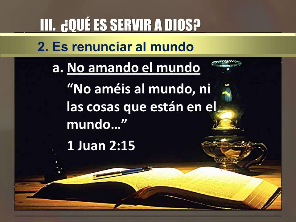 III. ¿QUÉ ES SERVIR A DIOS? a. No amando el mundo No améis al mundo, ni las cosas que están en el mundo… 1 Juan 2:15 2. Es renunciar al mundo