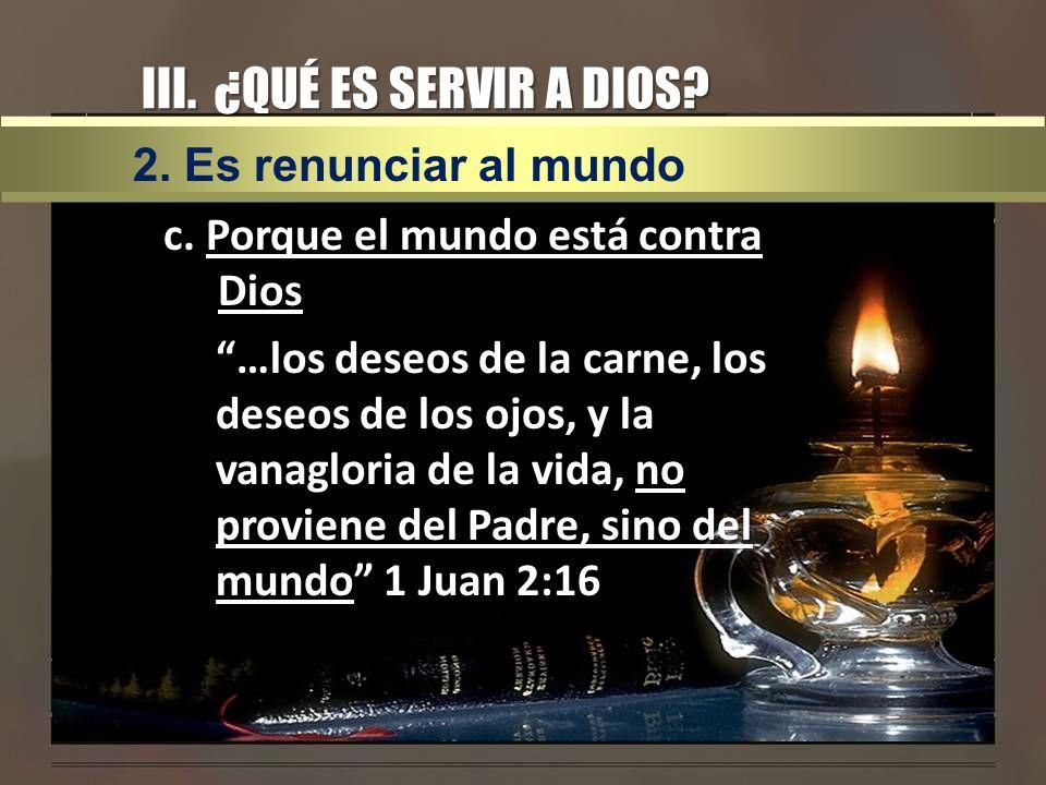 III. ¿QUÉ ES SERVIR A DIOS? c. Porque el mundo está contra Dios …los deseos de la carne, los deseos de los ojos, y la vanagloria de la vida, no provie