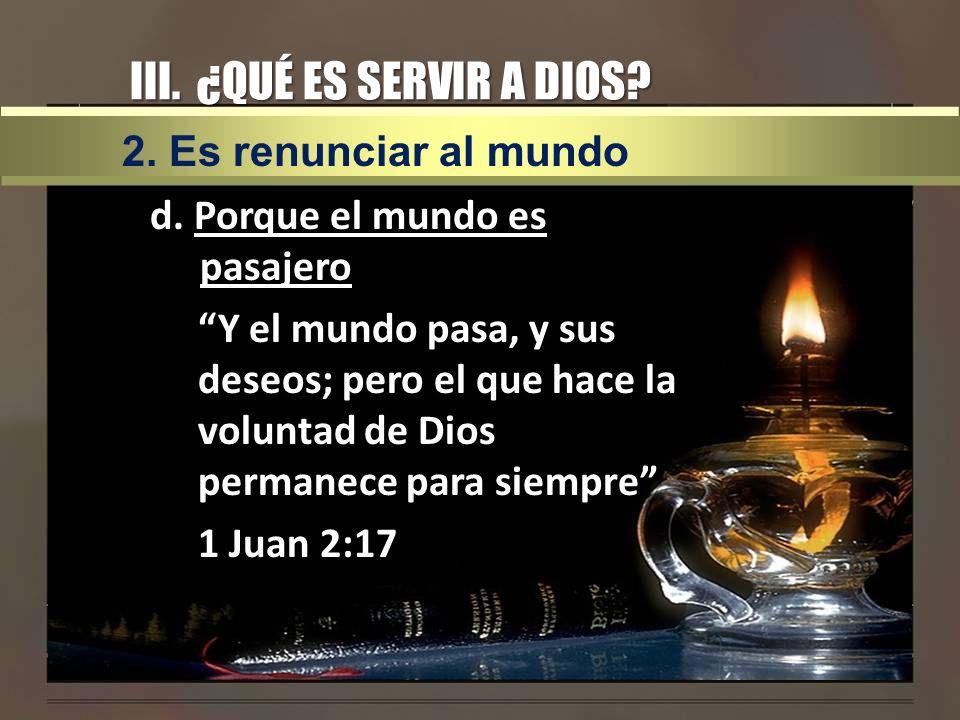III. ¿QUÉ ES SERVIR A DIOS? d. Porque el mundo es pasajero Y el mundo pasa, y sus deseos; pero el que hace la voluntad de Dios permanece para siempre