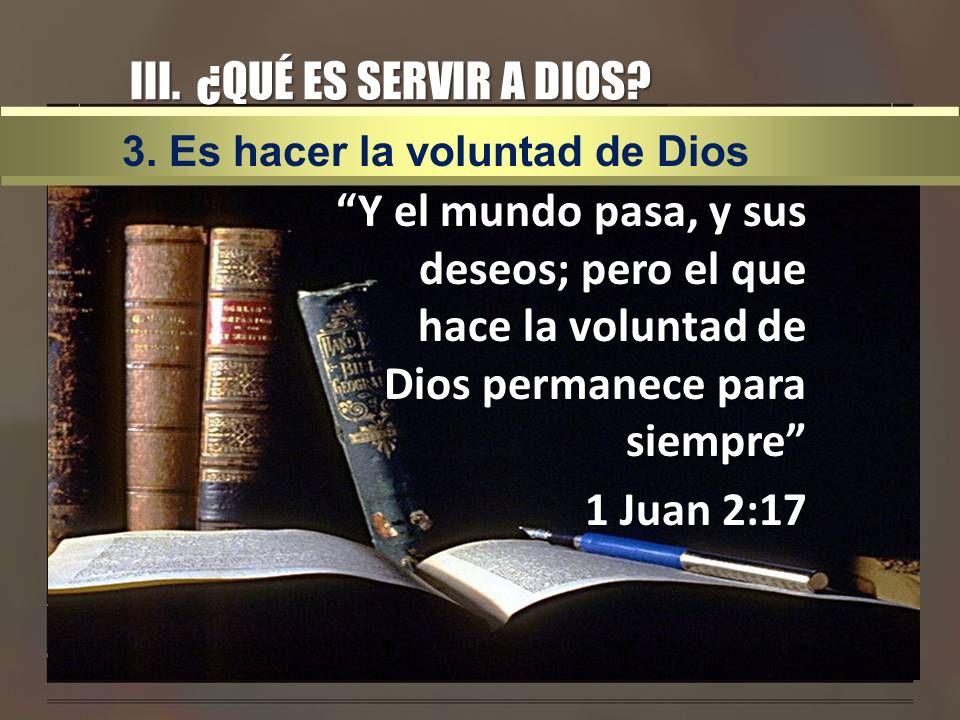 III. ¿QUÉ ES SERVIR A DIOS? Y el mundo pasa, y sus deseos; pero el que hace la voluntad de Dios permanece para siempre 1 Juan 2:17 3. Es hacer la volu