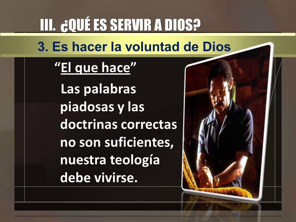 III. ¿QUÉ ES SERVIR A DIOS? El que haceEl que hace Las palabras piadosas y las doctrinas correctas no son suficientes, nuestra teología debe vivirse.