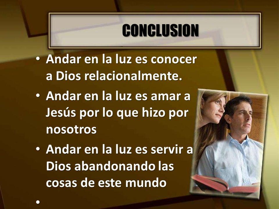 CONCLUSION Andar en la luz es conocer a Dios relacionalmente. Andar en la luz es conocer a Dios relacionalmente. Andar en la luz es amar a Jesús por l