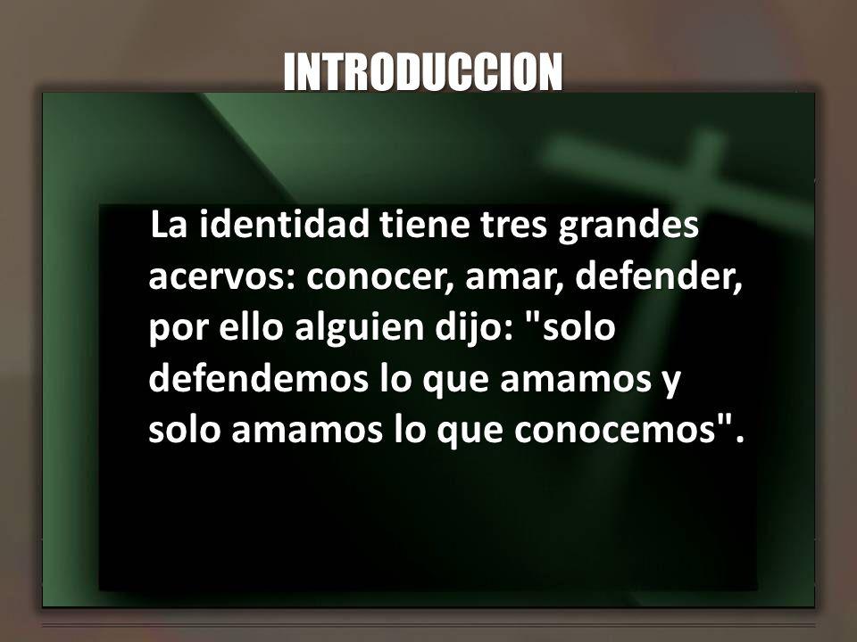 INTRODUCCION La identidad tiene tres grandes acervos: conocer, amar, defender, por ello alguien dijo: