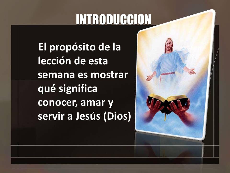 INTRODUCCION El propósito de la lección de esta semana es mostrar qué significa conocer, amar y servir a Jesús (Dios)