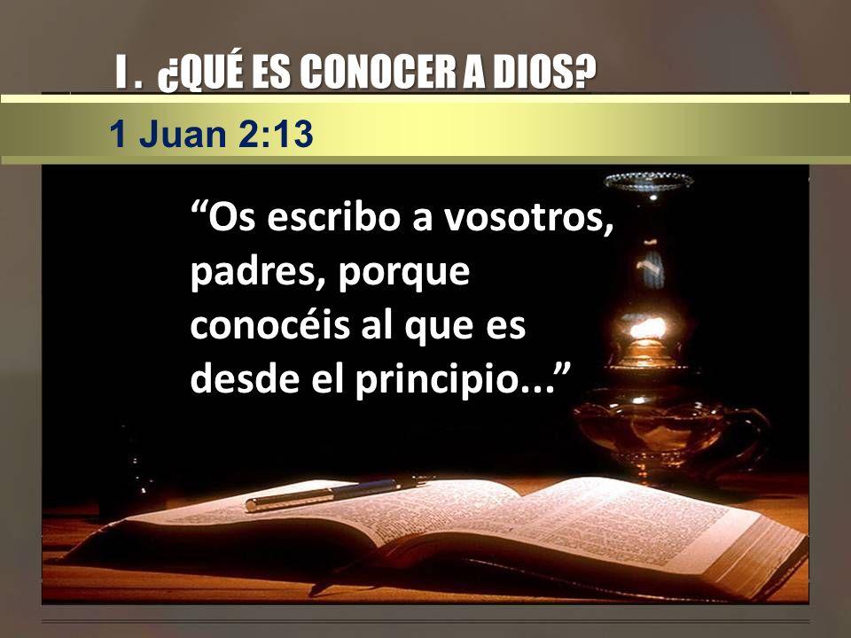 I. ¿QUÉ ES CONOCER A DIOS? Os escribo a vosotros, padres, porque conocéis al que es desde el principio... 1 Juan 2:13