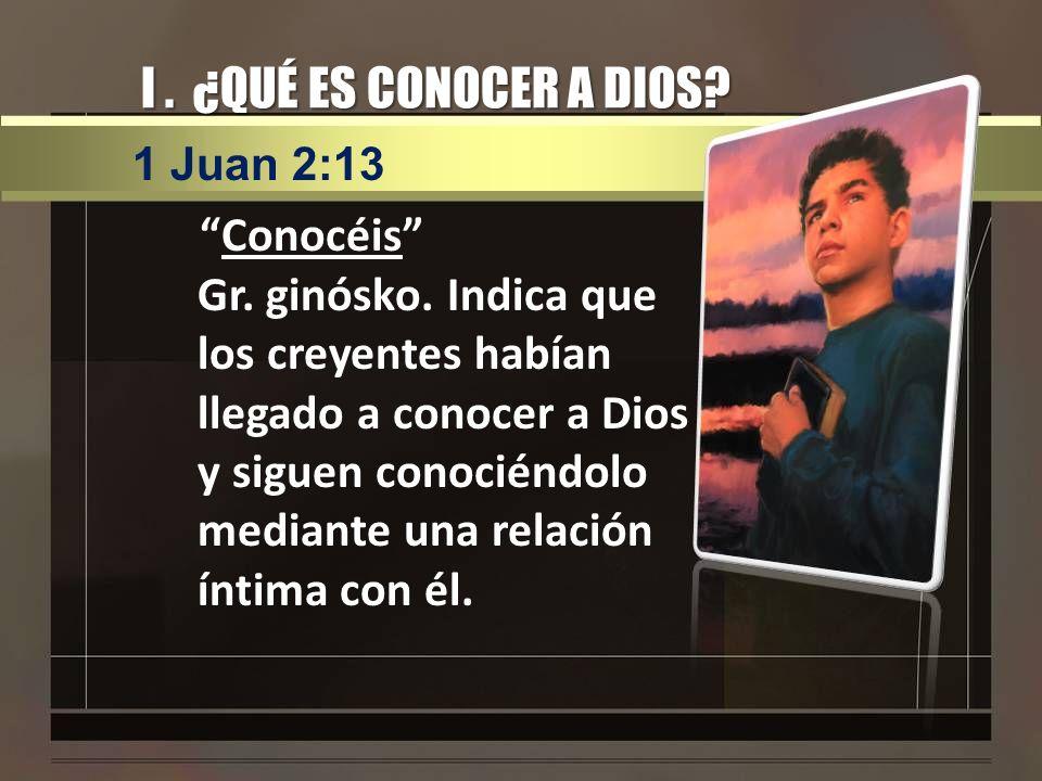 I. ¿QUÉ ES CONOCER A DIOS? Conocéis Gr. ginósko. Indica que los creyentes habían llegado a conocer a Dios y siguen conociéndolo mediante una relación