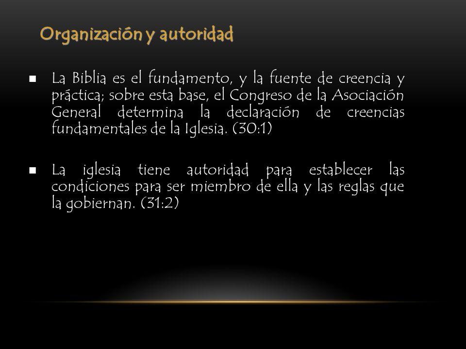 Organización y autoridad La Biblia es el fundamento, y la fuente de creencia y práctica; sobre esta base, el Congreso de la Asociación General determi