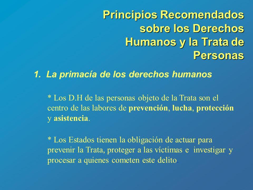 Principios Recomendados sobre los Derechos Humanos y la Trata de Personas 1.La primacía de los derechos humanos * Los D.H de las personas objeto de la