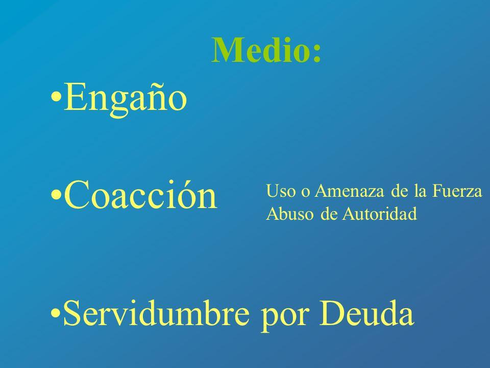 Medio: Engaño Coacción Servidumbre por Deuda Uso o Amenaza de la Fuerza Abuso de Autoridad