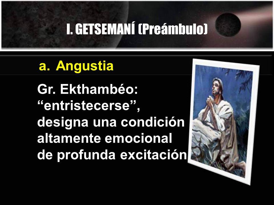 I. GETSEMANÍ (Preámbulo) Gr. Ekthambéo: entristecerse, designa una condición altamente emocional de profunda excitación a.Angustia