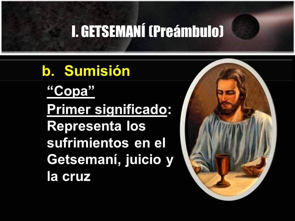 I. GETSEMANÍ (Preámbulo) Copa b. Sumisión Primer significado: Representa los sufrimientos en el Getsemaní, juicio y la cruz