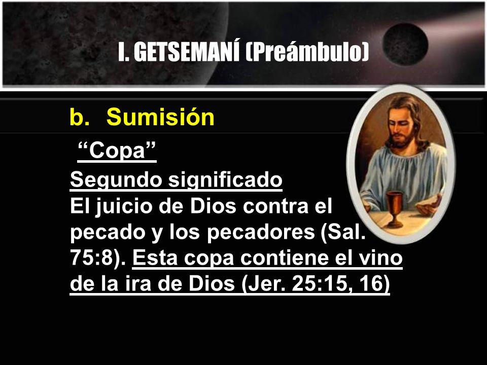 I. GETSEMANÍ (Preámbulo) Copa b. Sumisión Segundo significado El juicio de Dios contra el pecado y los pecadores (Sal. 75:8). Esta copa contiene el vi