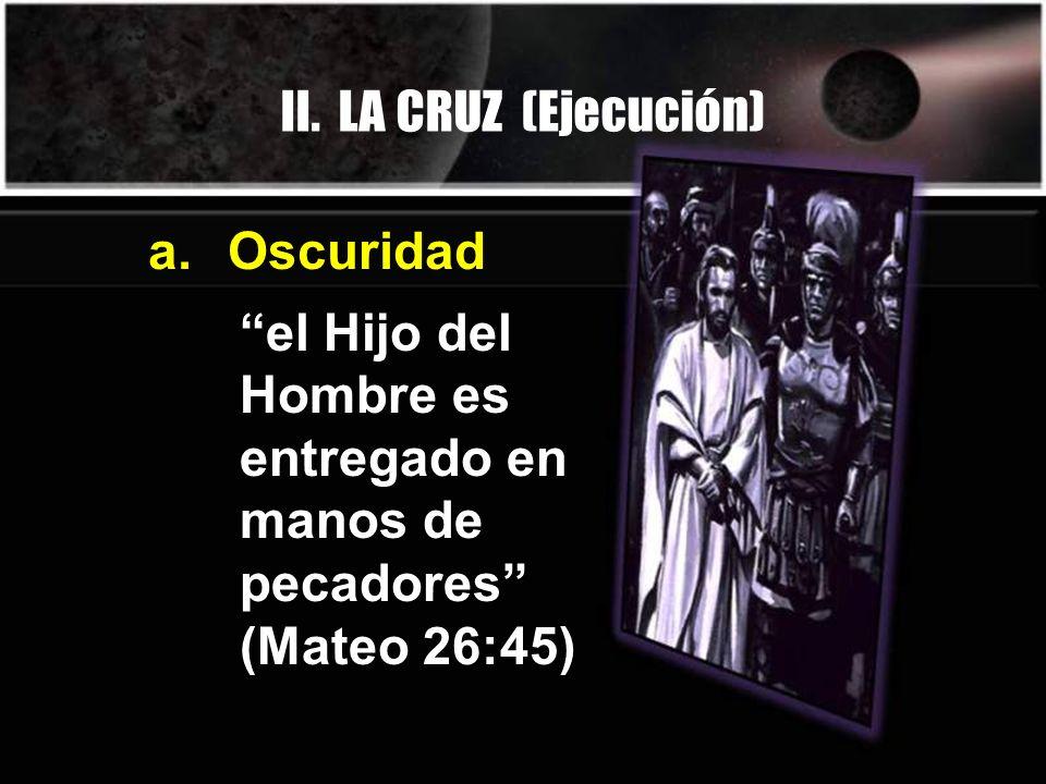 II. LA CRUZ (Ejecución) el Hijo del Hombre es entregado en manos de pecadores (Mateo 26:45) a. Oscuridad