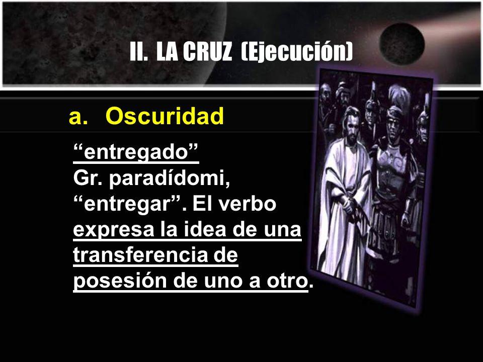 II. LA CRUZ (Ejecución) entregado Gr. paradídomi, entregar. El verbo expresa la idea de una transferencia de posesión de uno a otro. a. Oscuridad