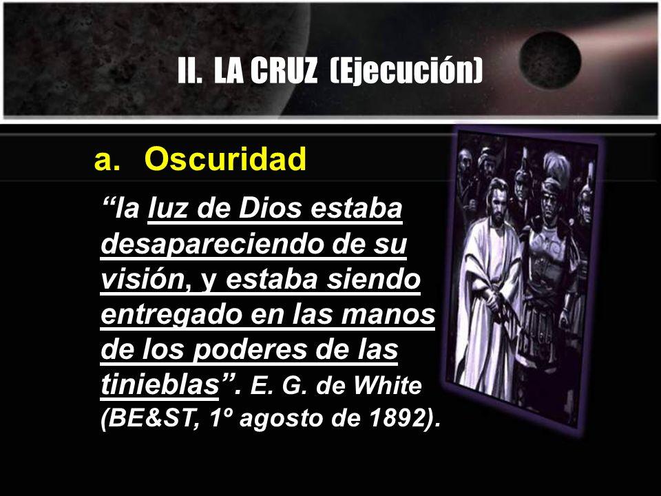 II. LA CRUZ (Ejecución) la luz de Dios estaba desapareciendo de su visión, y estaba siendo entregado en las manos de los poderes de las tinieblas. E.