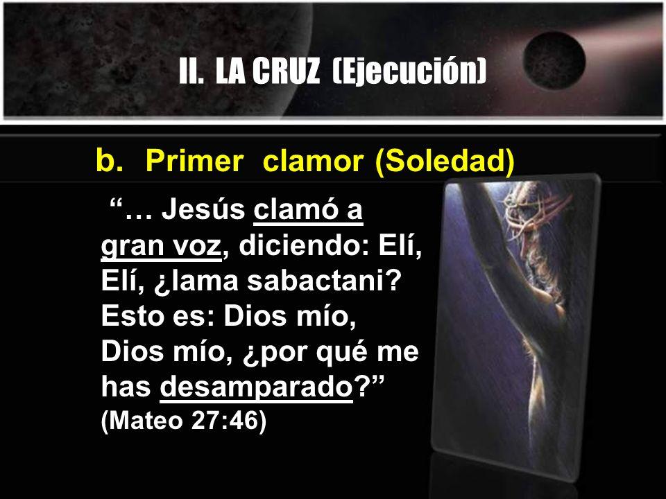 II. LA CRUZ (Ejecución) … Jesús clamó a gran voz, diciendo: Elí, Elí, ¿lama sabactani? Esto es: Dios mío, Dios mío, ¿por qué me has desamparado? (Mate