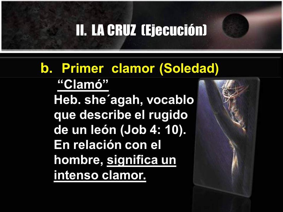 II. LA CRUZ (Ejecución) Clamó Heb. she´agah, vocablo que describe el rugido de un león (Job 4: 10). En relación con el hombre, significa un intenso cl