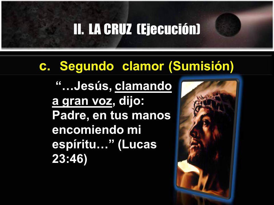II. LA CRUZ (Ejecución) …Jesús, clamando a gran voz, dijo: Padre, en tus manos encomiendo mi espíritu… (Lucas 23:46) c. Segundo clamor (Sumisión)
