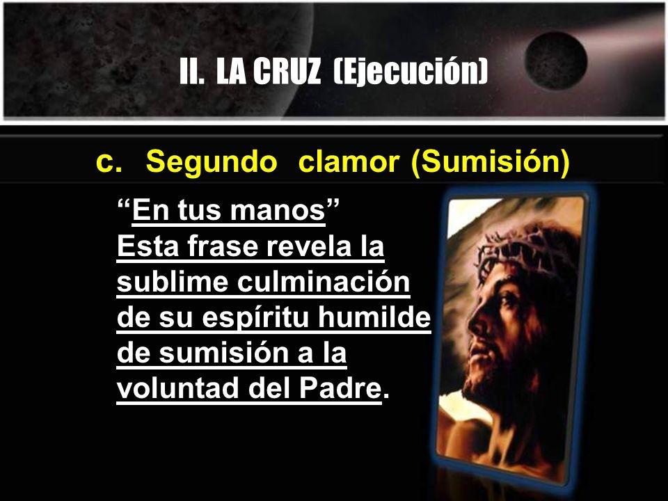 En tus manos Esta frase revela la sublime culminación de su espíritu humilde de sumisión a la voluntad del Padre. c. Segundo clamor (Sumisión) II. LA