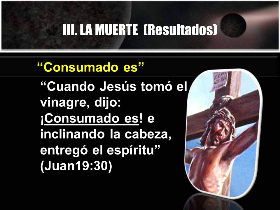 III. LA MUERTE (Resultados) Cuando Jesús tomó el vinagre, dijo: ¡Consumado es! e inclinando la cabeza, entregó el espíritu (Juan19:30) Consumado es