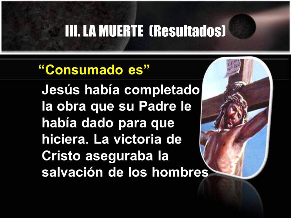 III. LA MUERTE (Resultados) Jesús había completado la obra que su Padre le había dado para que hiciera. La victoria de Cristo aseguraba la salvación d