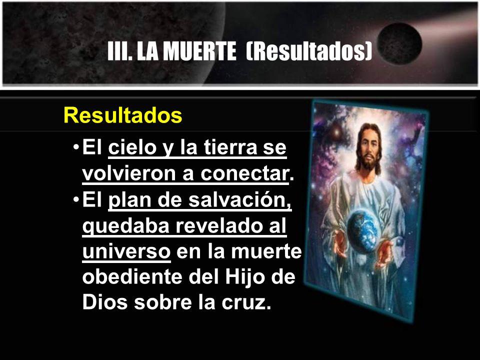 III. LA MUERTE (Resultados) El cielo y la tierra se volvieron a conectar. Resultados El plan de salvación, quedaba revelado al universo en la muerte o