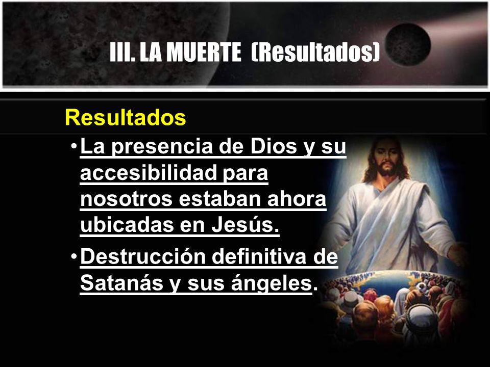 III. LA MUERTE (Resultados) Resultados La presencia de Dios y su accesibilidad para nosotros estaban ahora ubicadas en Jesús. Destrucción definitiva d