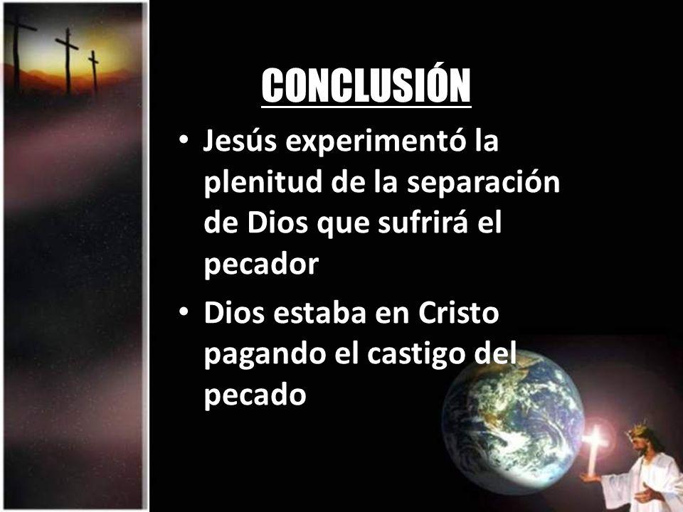 CONCLUSIÓN Jesús experimentó la plenitud de la separación de Dios que sufrirá el pecador Dios estaba en Cristo pagando el castigo del pecado