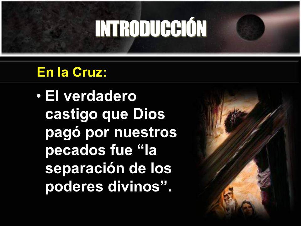 INTRODUCCIÓN El verdadero castigo que Dios pagó por nuestros pecados fue la separación de los poderes divinos. En la Cruz: