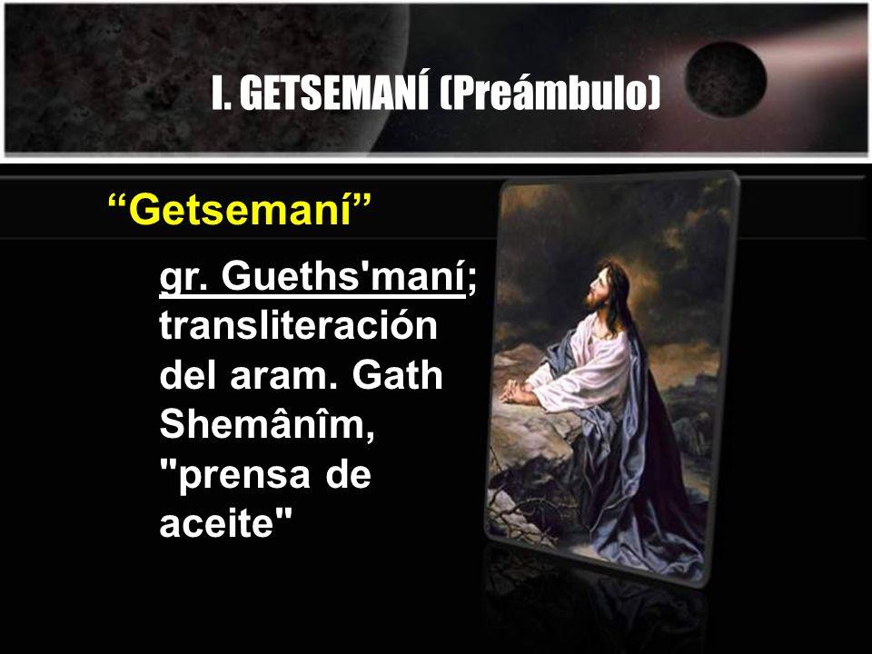I. GETSEMANÍ (Preámbulo) gr. Gueths'maní; transliteración del aram. Gath Shemânîm,