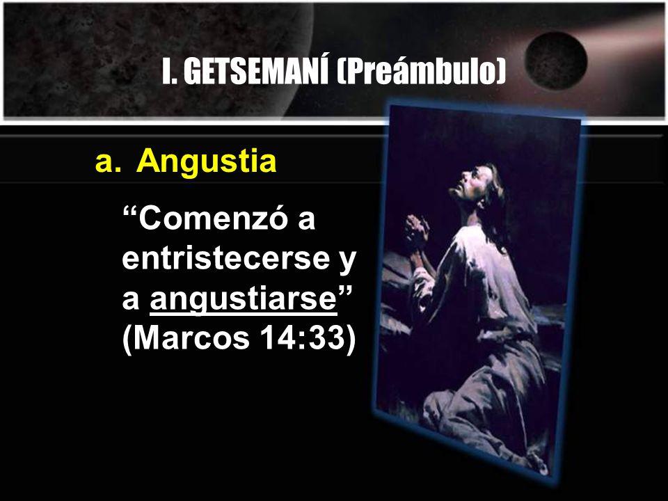 I. GETSEMANÍ (Preámbulo) Comenzó a entristecerse y a angustiarse (Marcos 14:33) a.Angustia