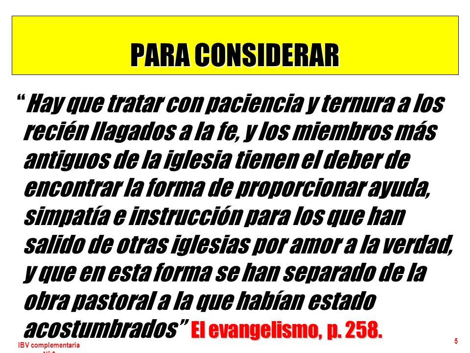 IBV complementaria Nº 2 5 PARA CONSIDERAR El evangelismo, p. 258. Hay que tratar con paciencia y ternura a los recién llagados a la fe, y los miembros