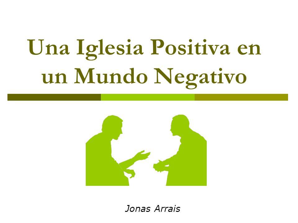 Una Iglesia Positiva en un Mundo Negativo Jonas Arrais